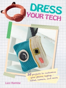 Dress Your Tech : 35 Projects to Customize Your Phone, Laptop, Tablet, Camera, and More, Paperback Book