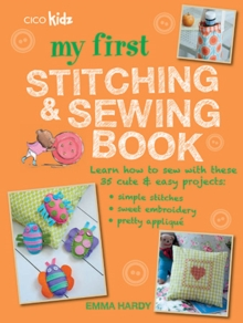 My First Stitching and Sewing Book : Learn How to Sew with These 35 Cute & Easy Projects: Simple Stitches, Sweet Embroidery, Pretty Applique, Paperback Book