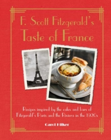 F. Scott Fitzgerald's Taste of France : Recipes Inspired by the Cafes and Bars of Fitzgerald's Paris and the Riviera in the 1920s, Hardback Book