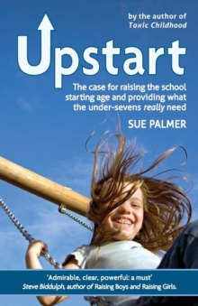 Upstart : The Case for Raising the School Starting Age and Providing What the Under-Sevens Really Need, Paperback Book