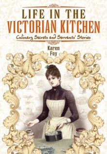 Life in the Victorian Kitchen : Culinary Secrets and Servants' Stories, Paperback Book