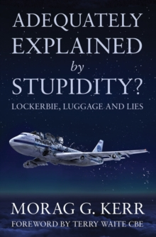 Adequately Explained by Stupidity? : Lockerbie, Luggage and Lies, Paperback Book