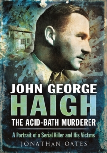 John George Haigh, the Acid-Bath Murderer : A Portrait of a Serial Killer and His Victims, Hardback Book