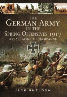 The German Army in the Spring Offensives 1917 : Arras, Aisne and Champagne, Hardback Book
