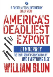 America's Deadliest Export : Democracy - The Truth About US Foreign Policy and Everything Else, Paperback Book