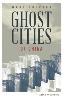 Ghost Cities of China : The Story of Cities without People in the World's Most Populated Country, Paperback Book
