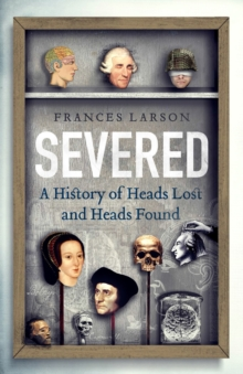 Severed : A History of Heads Lost and Heads Found, Hardback Book