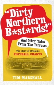 """Dirty Northern B*st*rds"" and Other Tales from the Terraces : The Story of Britain's Football Chants, Paperback Book"