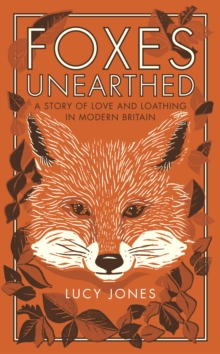 Foxes Unearthed : A Story of Love and Loathing in Modern Britain, Hardback Book