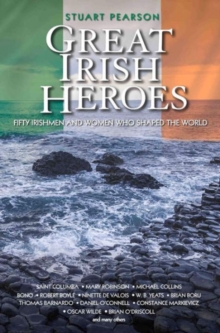 Great Irish Heroes : Fifty Irishmen and Women Who Shaped the World, Paperback Book
