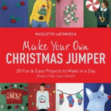 Make Your Own Christmas Jumper : 20 Fun and Easy Projects to Make in a Day (Even If You Can't Knit!), Paperback Book