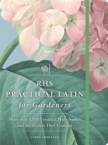 RHS Practical Latin for Gardeners : More Than 1,500 Essential Plant Names and the Secrets They Contain, Paperback Book