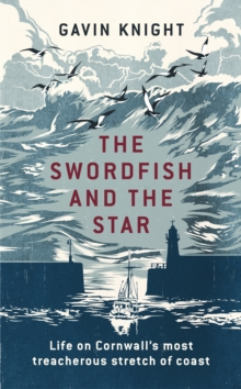 The Swordfish and the Star : Life on Cornwall's Most Treacherous Stretch of Coast, Hardback Book