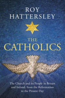 The Catholics : The Church and its People in Britain and Ireland, from the Reformation to the Present Day, Hardback Book