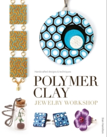 Polymer Clay Jewelry Workshop : Handcrafted Designs and Techniques, Paperback Book