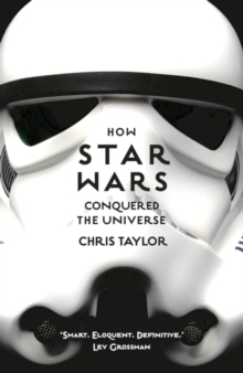 How Star Wars Conquered the Universe : The Past, Present, and Future of a Multibillion Dollar Franchise, Paperback Book