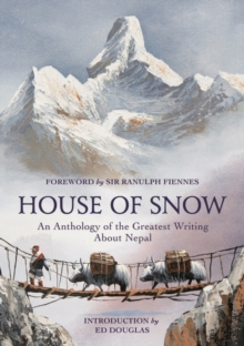 House of Snow : An Anthology of the Greatest Writing About Nepal, Hardback Book