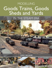 Modelling Goods Trains, Goods Sheds and Yards in the Steam Era, Paperback Book