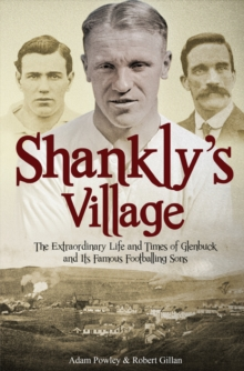 The Shankly's Village : The Extraordinary Life and Times of Glenbuck and its Famous Sons, Paperback Book