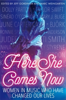 Here She Comes Now : Women in Music Who Have Changed Our Lives, Paperback Book