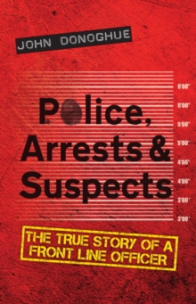 Police, Arrests & Suspects : The True Story of a Front Line Officer, Paperback Book