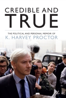 Credible and True : The Political and Personal Memoir of K. Harvey Proctor, Hardback Book
