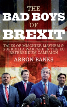 The Bad Boys of Brexit : Tales of Mischief, Mayhem & Guerrilla Warfare in the EU Referendum Campaign, Hardback Book