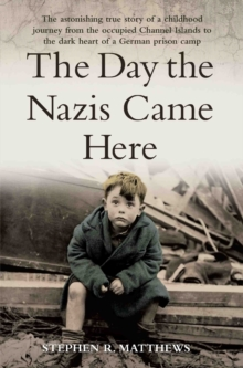 The Day the Nazis Came Here : The Astonishing True Story of a Childhood Journey from Nazi-Occupied Guernsey to the Dark Heart of a German Prison Camp, Paperback Book