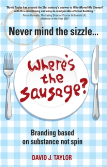 Never Mind the Sizzle... Where's the Sausage? : Branding Based on Substance Not Spin, Paperback Book
