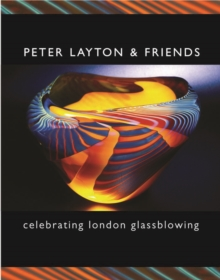Peter Layton and Friends : Celebrating London Glassblowing, Hardback Book
