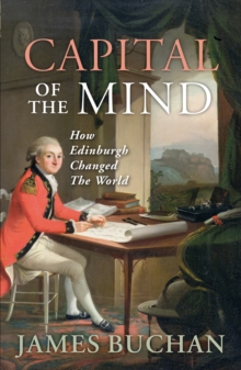 Capital of the Mind : How Edinburgh Changed the World, Paperback Book