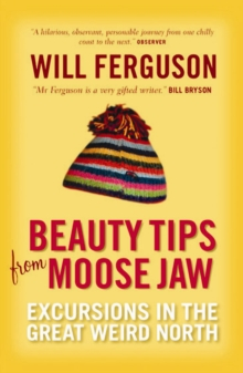 Beauty Tips from Moose Jaw : Excursions in the Great Weird North, Paperback Book