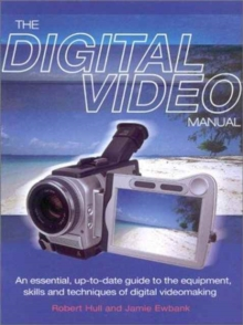 The Digital Video Manual : An Essential Up-to-date Guide to the Equipment, Skills and Techniques of Digital Videomaking, Paperback Book