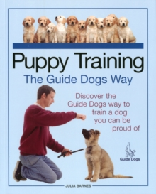 Puppy Training the Guide Dogs Way : Discover the Guide Dogs Way to Train a Dog You Can be Proud of, Paperback Book