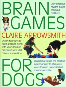 Brain Games for Dogs : Fun Ways to Build a Strong Bond with Your Dog and Provide it with Vital Mental Stimulation, Paperback Book