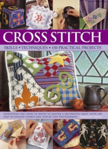 Cross Stitch : Everything You Need to Know to Master a Decorative Craft, with 600 Easy-to-Follow Charts and Step-by-Step Photographs, Hardback Book