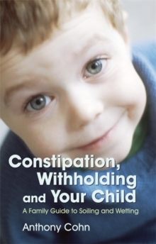 Constipation, Withholding and Your Child : A Family Guide to Soiling and Wetting, Paperback Book