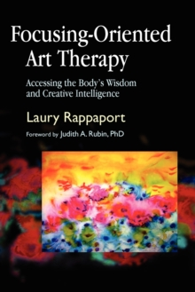 Focusing-oriented Art Therapy : Accessing the Body's Wisdom and Creative Intelligence, Paperback Book