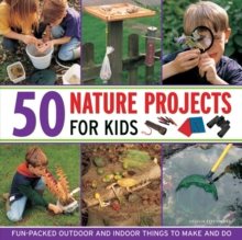50 Nature Projects for Kids : Fun-packed Outdoor and Indoor Things to Do and Make, Hardback Book