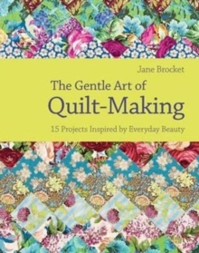 The Gentle Art of Quilt Making : 15 Projects Inspired by Everyday Beauty, Hardback Book