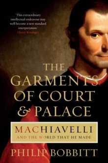 The Garments of Court and Palace : Machiavelli and the World that He Made, Paperback Book