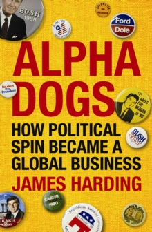 Alpha Dogs : How Political Spin Became a Global Business, Paperback Book