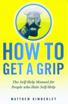 How to Get a Grip : (Forget Namby-Pamby, Wishy-Washy, Self-Help Drivel. This is the Book You Need), Paperback Book