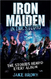 Iron Maiden in the Studio : The Stories Behind Every Album, Hardback Book