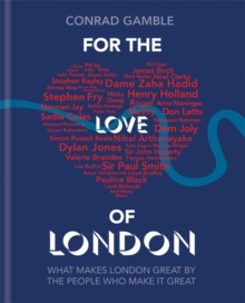 For the Love of London : What Makes London Great by the People Who Make it Great, Hardback Book