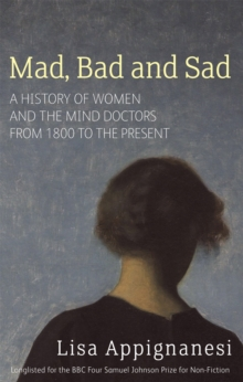 Mad, Bad and Sad : A History of Women and the Mind Doctors from 1800 to the Present, Paperback Book
