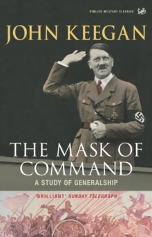 The Mask of Command : A Study of Generalship, Paperback Book