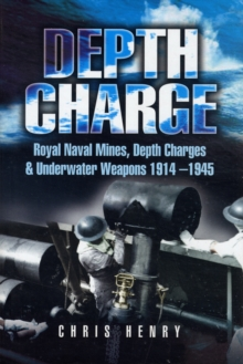 Depth Charge : Royal Naval Mines, Depth Charges and Underwater Weapons 1914-1945, Hardback Book
