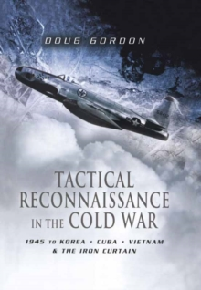 Tactical Reconnaissance in the Cold War : 1945 to Korea, Cuba, Vietnam and The Iron Curtain, Hardback Book