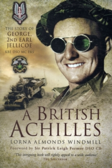 A British Achilles : The Story of George, 2nd Earl Jellicoe KBE DSO MC FRS 20th Century Soldier, Politician, Statesman, Paperback Book